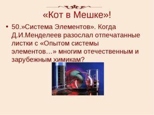 «Кот в Мешке»! 50.»Система Элементов». Когда Д.И.Менделеев разослал отпечатан