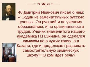40.Дмитрий Иванович писал о нем: «…один из замечательных русских ученых. Он р