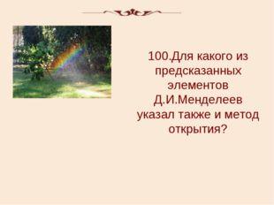100.Для какого из предсказанных элементов Д.И.Менделеев указал также и метод
