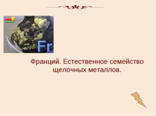 Франций. Естественное семейство щелочных металлов.