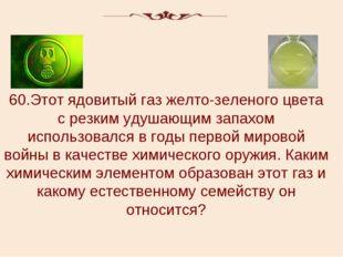 60.Этот ядовитый газ желто-зеленого цвета с резким удушающим запахом использо