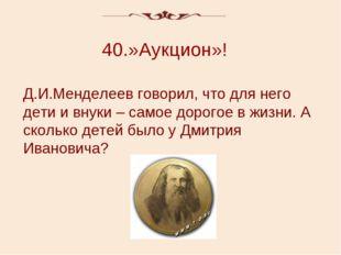 40.»Аукцион»! Д.И.Менделеев говорил, что для него дети и внуки – самое дорого