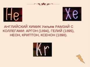 АНГЛИЙСКИЙ ХИМИК Уильям РАМЗАЙ С КОЛЛЕГАМИ: АРГОН (1894), ГЕЛИЙ (1895), НЕОН,