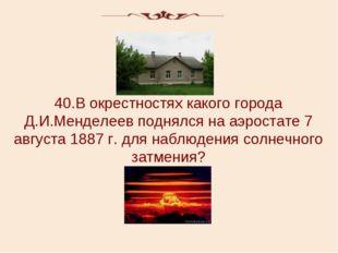 40.В окрестностях какого города Д.И.Менделеев поднялся на аэростате 7 августа