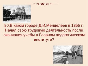 80.В каком городе Д.И.Менделеев в 1855 г. Начал свою трудовую деятельность по