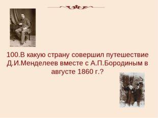100.В какую страну совершил путешествие Д.И.Менделеев вместе с А.П.Бородиным