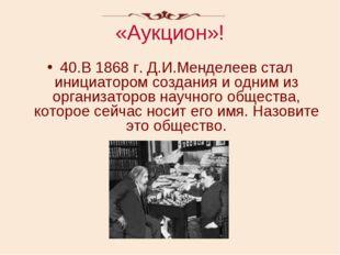 «Аукцион»! 40.В 1868 г. Д.И.Менделеев стал инициатором создания и одним из ор