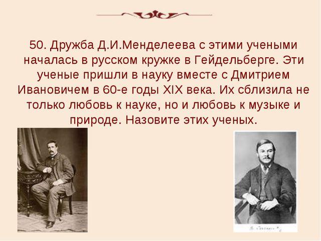 50. Дружба Д.И.Менделеева с этими учеными началась в русском кружке в Гейдель...