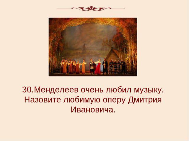 30.Менделеев очень любил музыку. Назовите любимую оперу Дмитрия Ивановича.