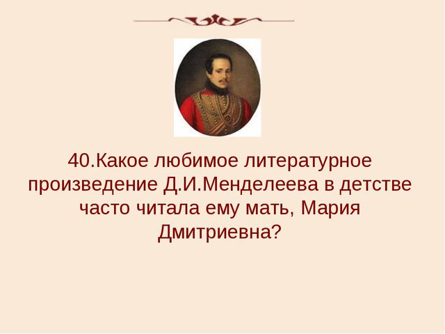 40.Какое любимое литературное произведение Д.И.Менделеева в детстве часто чит...