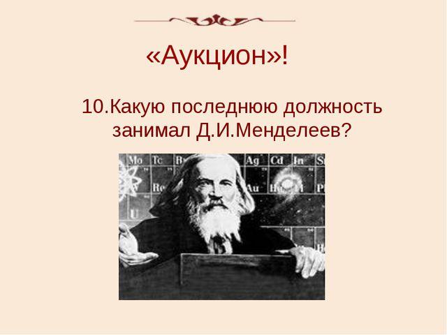 «Аукцион»! 10.Какую последнюю должность занимал Д.И.Менделеев?