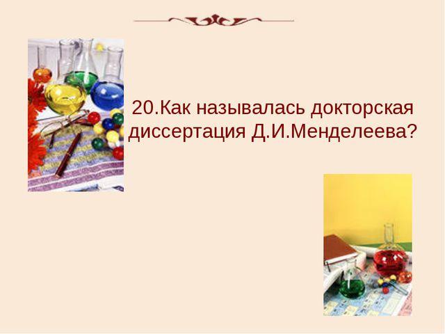 20.Как называлась докторская диссертация Д.И.Менделеева?