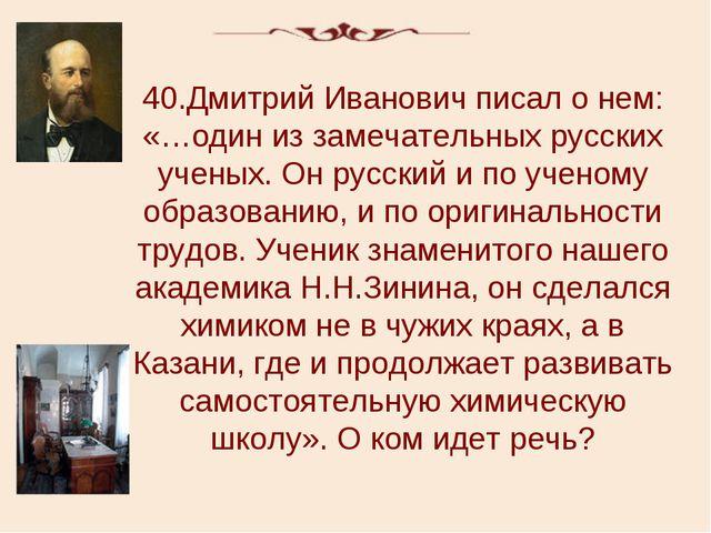 40.Дмитрий Иванович писал о нем: «…один из замечательных русских ученых. Он р...