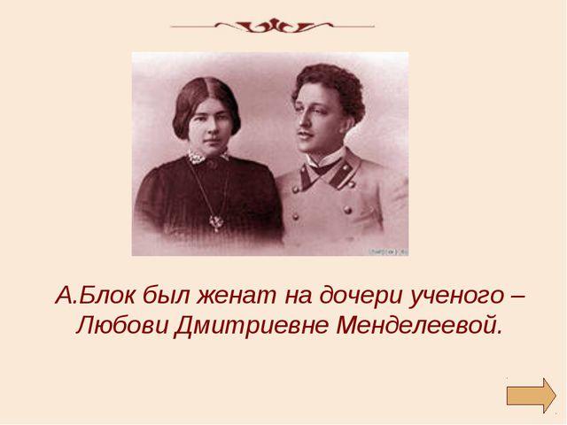 А.Блок был женат на дочери ученого – Любови Дмитриевне Менделеевой.