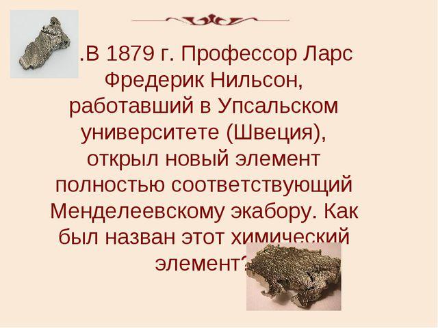 40.В 1879 г. Профессор Ларс Фредерик Нильсон, работавший в Упсальском универс...
