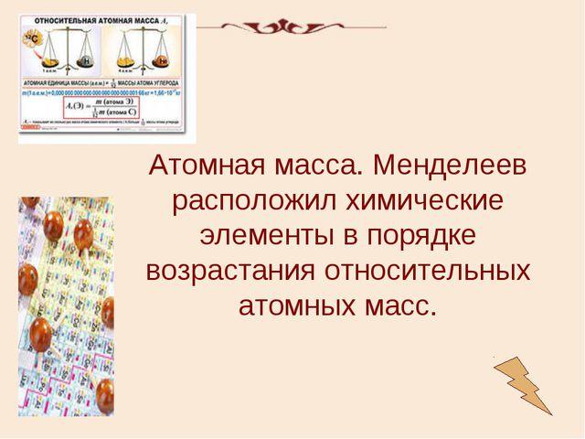 Атомная масса. Менделеев расположил химические элементы в порядке возрастания...