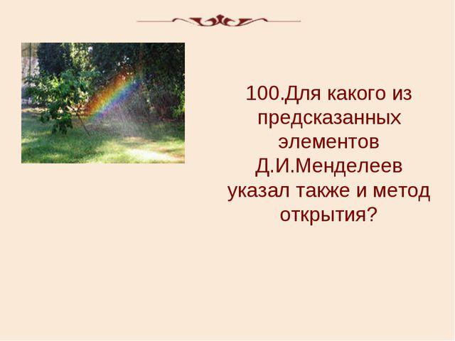 100.Для какого из предсказанных элементов Д.И.Менделеев указал также и метод...
