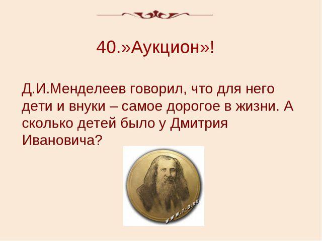 40.»Аукцион»! Д.И.Менделеев говорил, что для него дети и внуки – самое дорого...