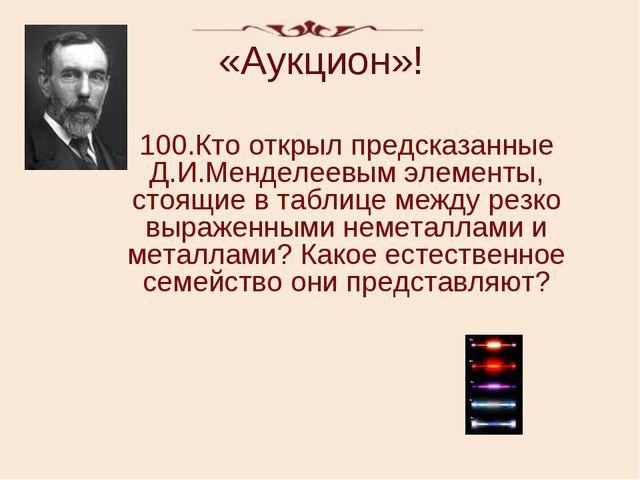 «Аукцион»! 100.Кто открыл предсказанные Д.И.Менделеевым элементы, стоящие в т...