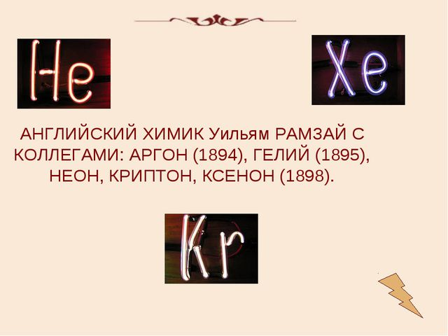 АНГЛИЙСКИЙ ХИМИК Уильям РАМЗАЙ С КОЛЛЕГАМИ: АРГОН (1894), ГЕЛИЙ (1895), НЕОН,...