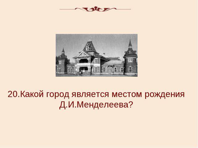 20.Какой город является местом рождения Д.И.Менделеева?