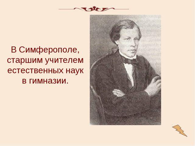 В Симферополе, старшим учителем естественных наук в гимназии.