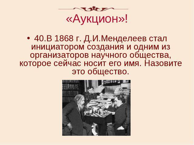 «Аукцион»! 40.В 1868 г. Д.И.Менделеев стал инициатором создания и одним из ор...