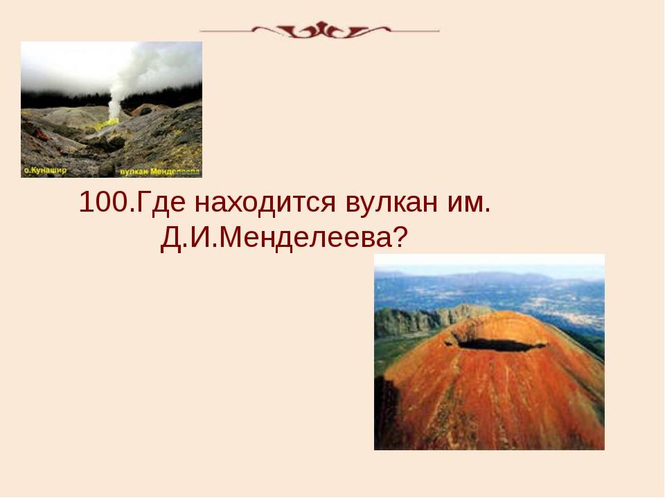 100.Где находится вулкан им. Д.И.Менделеева?