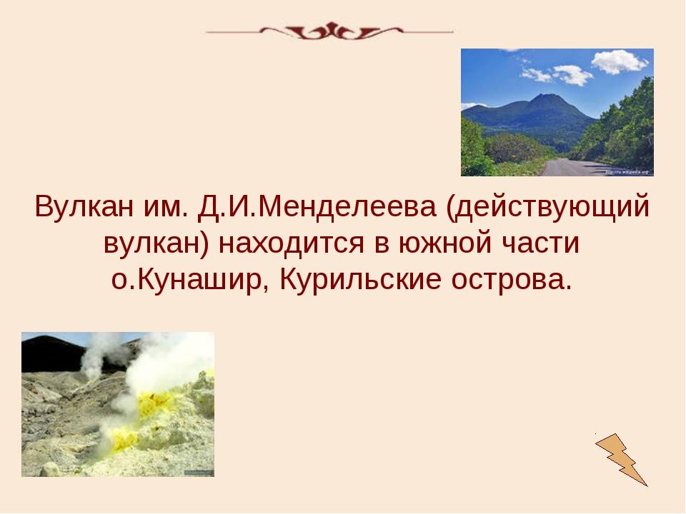 Вулкан им. Д.И.Менделеева (действующий вулкан) находится в южной части о.Куна...