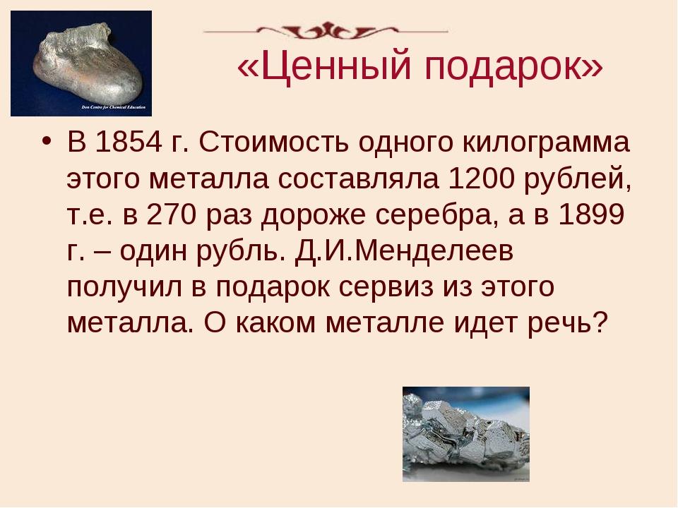 «Ценный подарок» В 1854 г. Стоимость одного килограмма этого металла составля...
