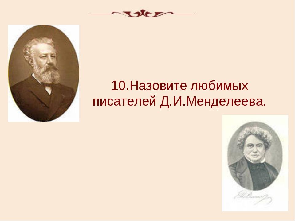 10.Назовите любимых писателей Д.И.Менделеева.