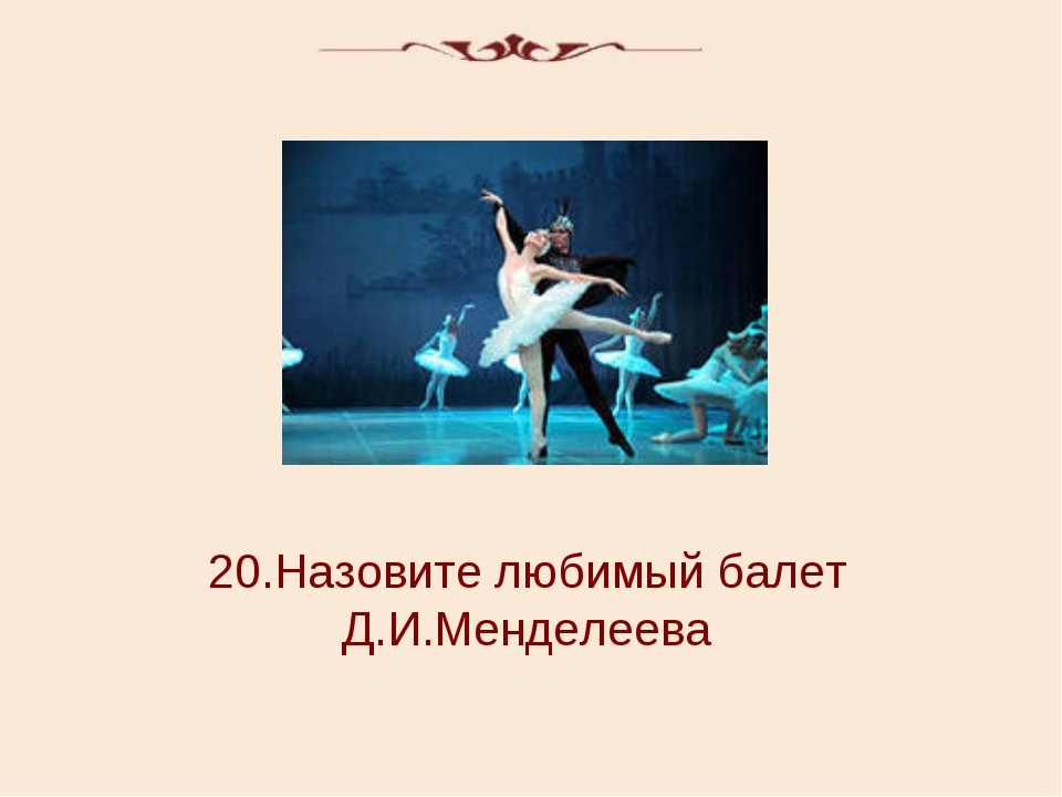 20.Назовите любимый балет Д.И.Менделеева