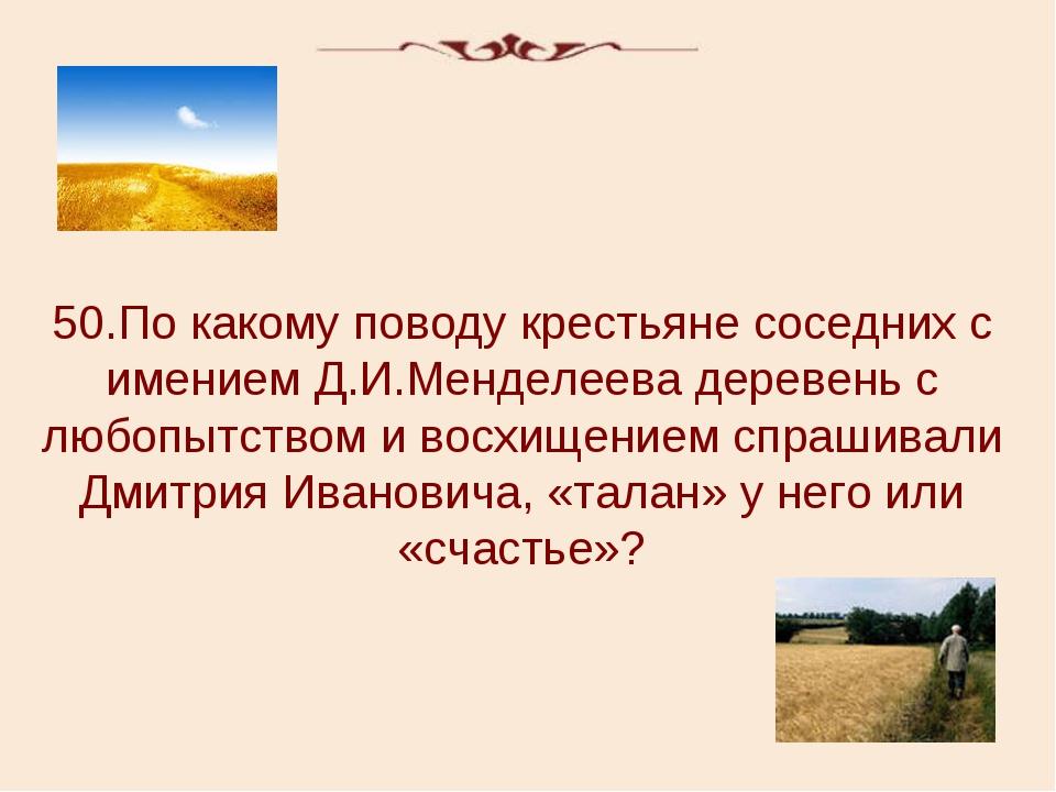 50.По какому поводу крестьяне соседних с имением Д.И.Менделеева деревень с лю...