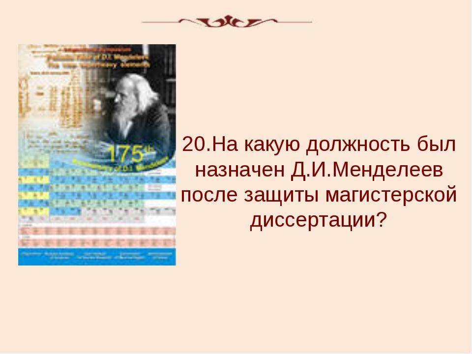 20.На какую должность был назначен Д.И.Менделеев после защиты магистерской ди...