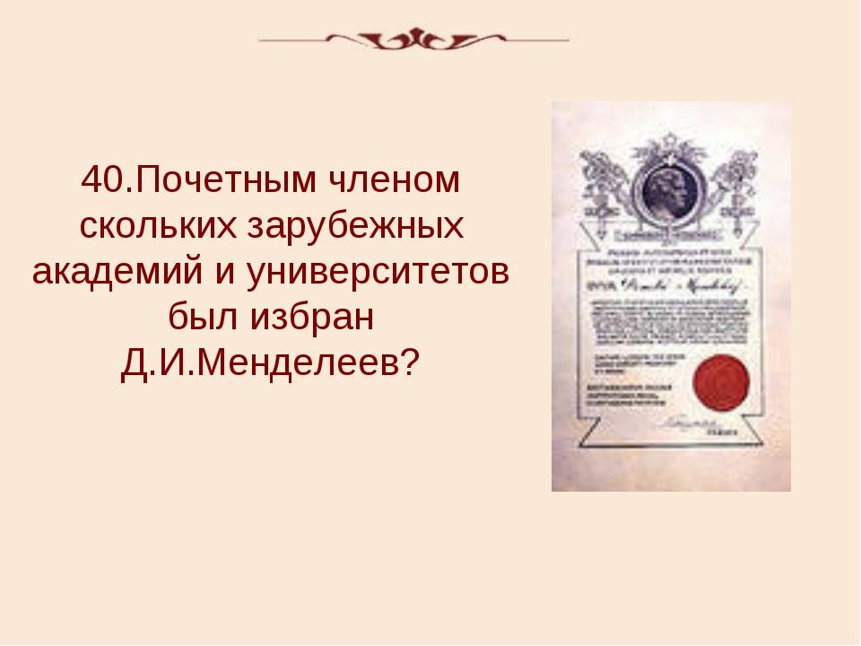 40.Почетным членом скольких зарубежных академий и университетов был избран Д....