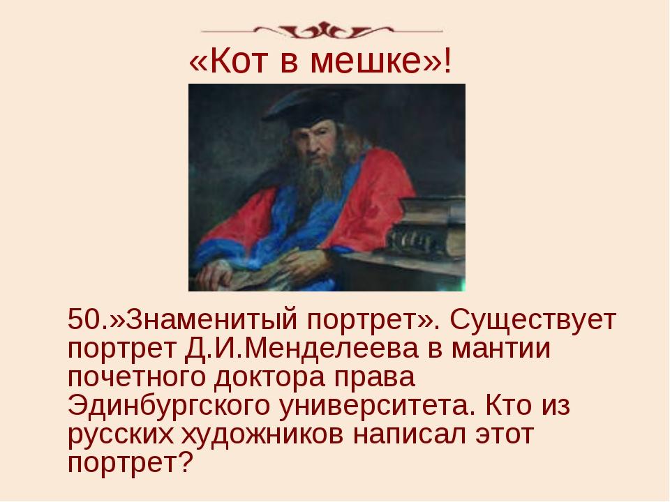 «Кот в мешке»! 50.»Знаменитый портрет». Существует портрет Д.И.Менделеева в м...