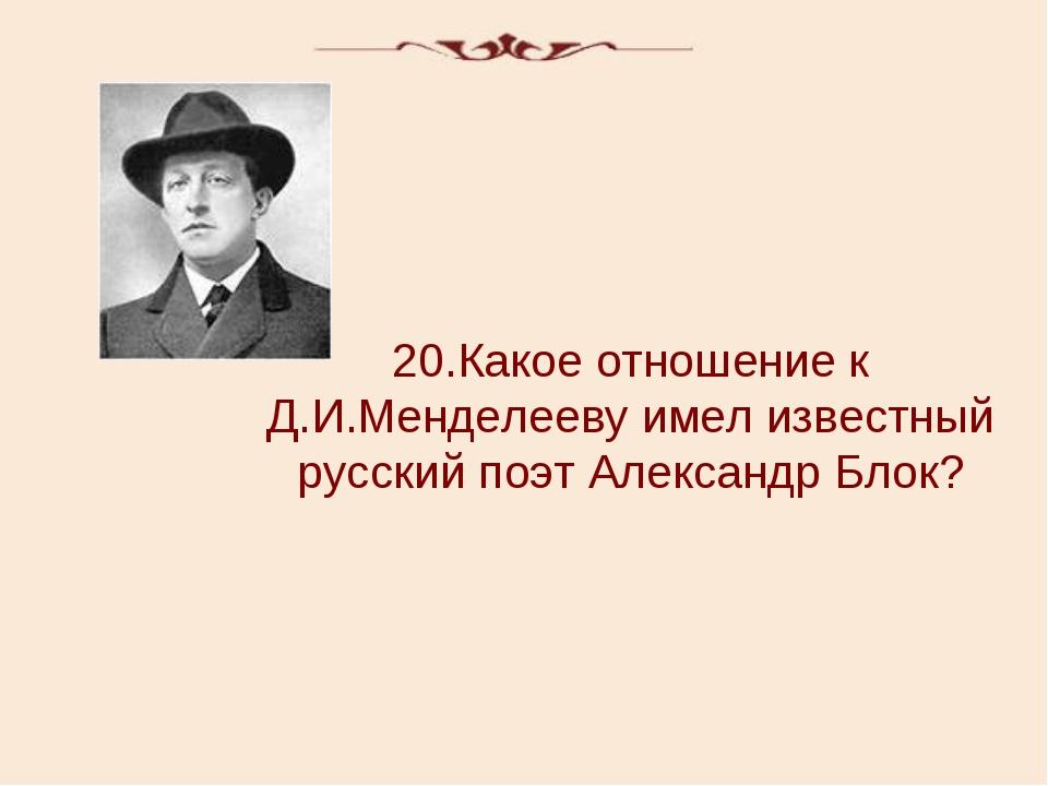 20.Какое отношение к Д.И.Менделееву имел известный русский поэт Александр Блок?