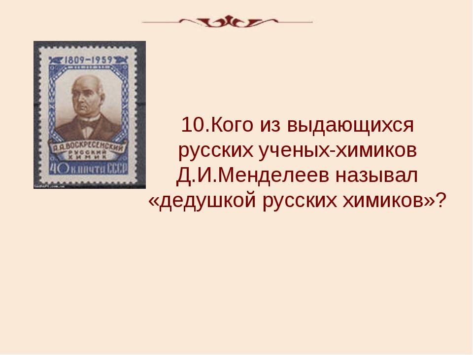 10.Кого из выдающихся русских ученых-химиков Д.И.Менделеев называл «дедушкой...