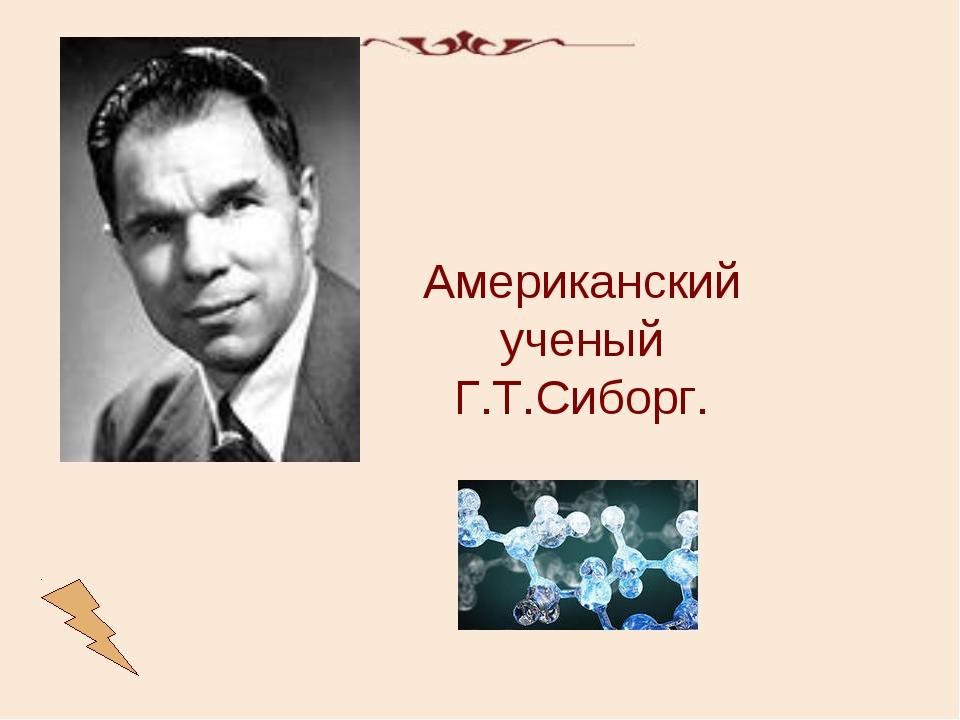 Американский ученый Г.Т.Сиборг.