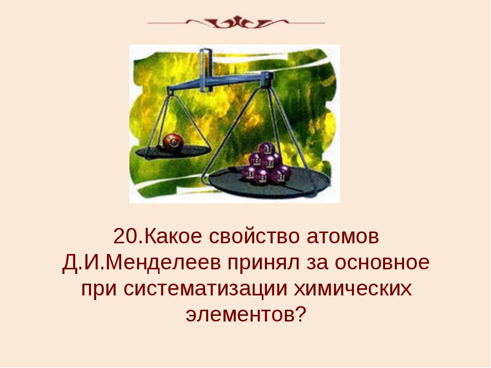 20.Какое свойство атомов Д.И.Менделеев принял за основное при систематизации...