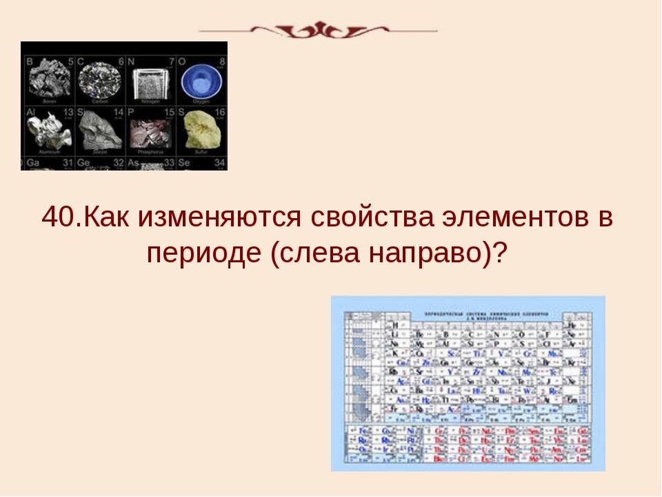 40.Как изменяются свойства элементов в периоде (слева направо)?