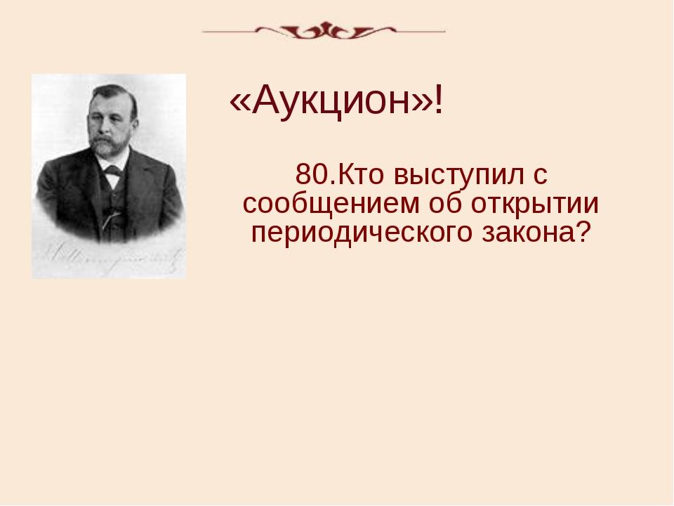 «Аукцион»! 80.Кто выступил с сообщением об открытии периодического закона?