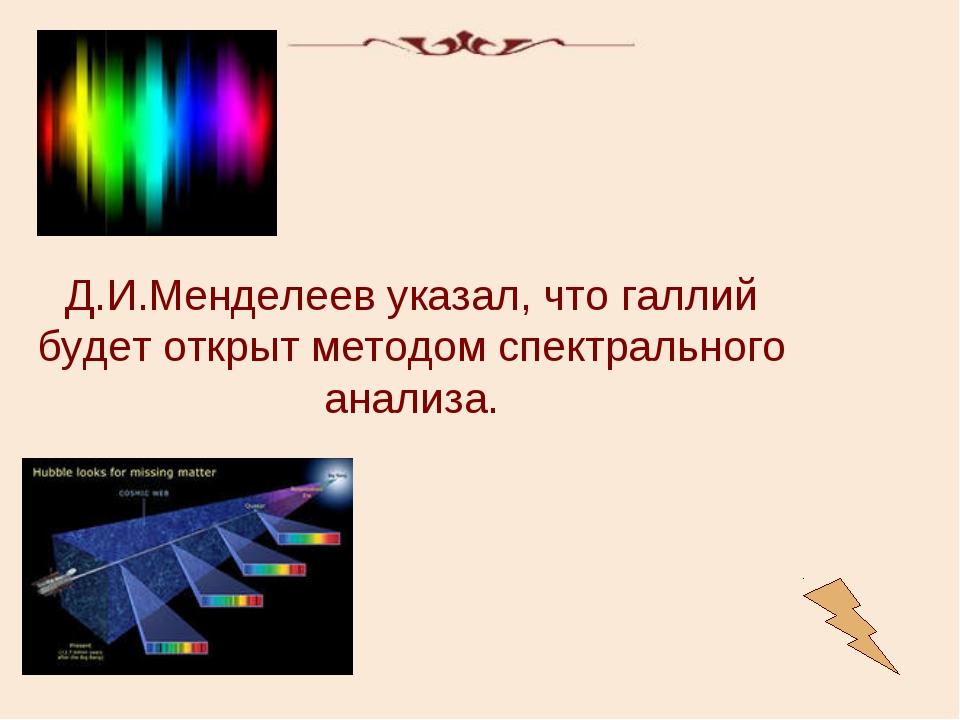 Д.И.Менделеев указал, что галлий будет открыт методом спектрального анализа.