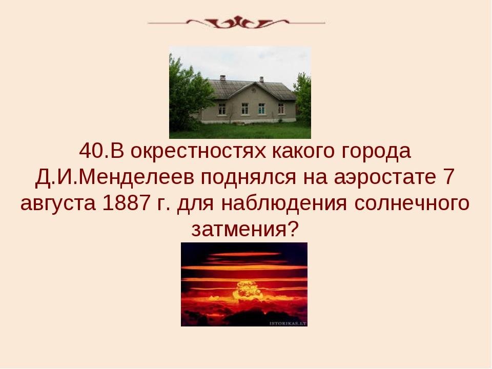 40.В окрестностях какого города Д.И.Менделеев поднялся на аэростате 7 августа...