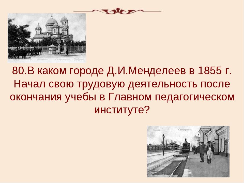 80.В каком городе Д.И.Менделеев в 1855 г. Начал свою трудовую деятельность по...