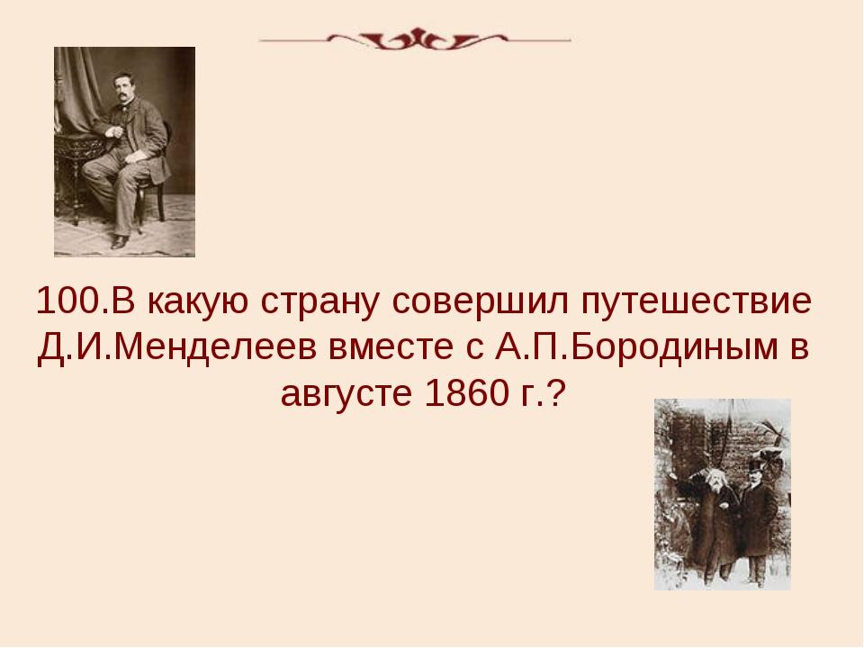 100.В какую страну совершил путешествие Д.И.Менделеев вместе с А.П.Бородиным...