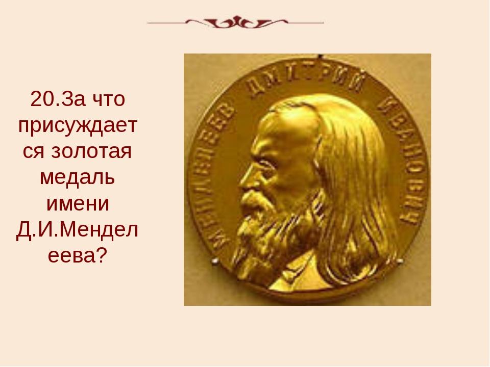 20.За что присуждается золотая медаль имени Д.И.Менделеева?