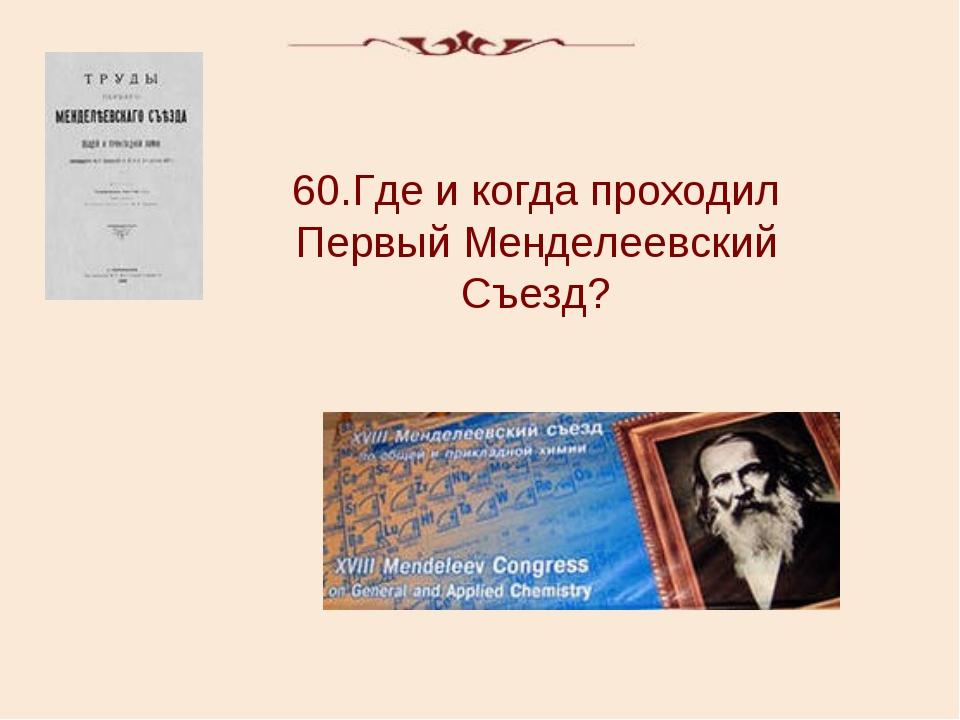 60.Где и когда проходил Первый Менделеевский Съезд?