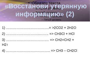 «Восстанови утерянную информацию» (3) 1) ……………………………….= > СО2 + 2Н2О 2) …