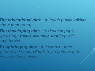 The aims: The educational aim: to teach pupils talking about their room; The